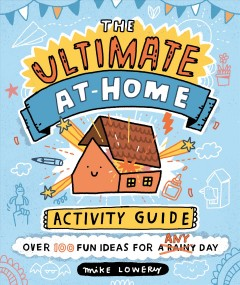 The ultimate at-home activity guide / Mike Lowery.
