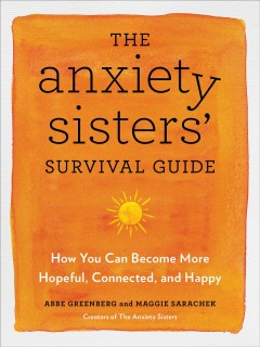 The anxiety sisters' survival guide : how you can become more hopeful, connected, and happy