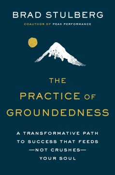 The practice of groundedness : a transformative path to success that feeds-not crushes-your soul / Brad Stulberg.