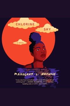 Chlorine sky [electronic resource] / Mahogany L. Browne.