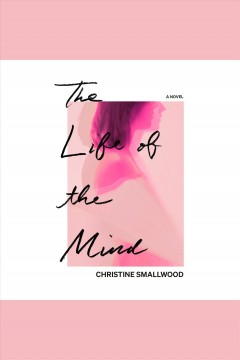 The life of the mind [electronic resource] : a novel / Christine Smallwood.