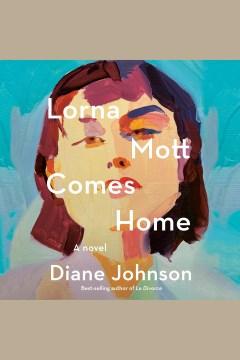 Lorna Mott comes home [electronic resource] : a novel / Diane Johnson.
