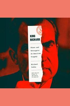 King Richard [electronic resource] : Nixon and Watergate--an American tragedy / Michael Dobbs.