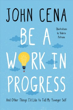 Be a work in progress : and other things I'd like to tell my younger self / John Cena ; illustrations by Valeria Petrone.
