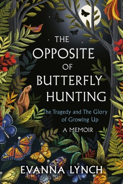 The opposite of butterfly hunting : the tragedy and the glory of growing up : a memoir / Evanna Lynch.