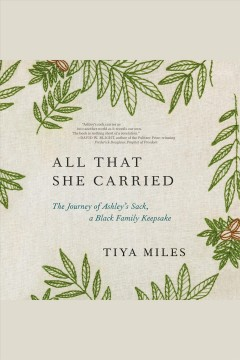 All that she carried [electronic resource] : the journey of Ashley's sack, a black family keepsake  / Tiya Miles.