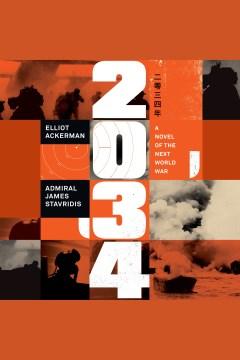 2034 [electronic resource] : a novel of the next world war / Elliot Ackerman, Admiral James Stavridis, USN (Ret.).
