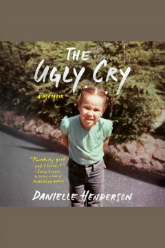 The ugly cry [electronic resource] : a memoir / Danielle Henderson.
