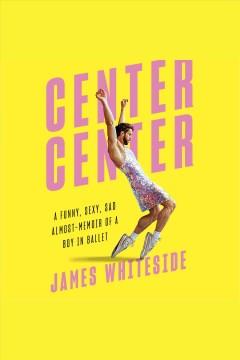 Center center [electronic resource] : a funny, sexy, sad almost-memoir of a boy in ballet / James Whiteside.