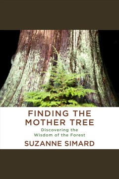 Finding the mother tree [electronic resource] / Suzanne Simard.