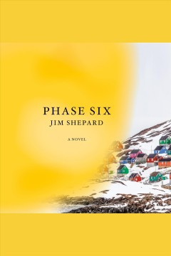 Phase six [electronic resource] : a novel / Jim Shepard.