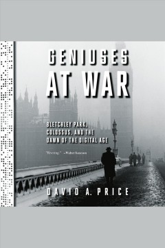 Geniuses at war [electronic resource] : Bletchley Park, Colossus, and the dawn of the digital age / by David A. Price.