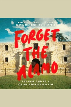 Forget the Alamo [electronic resource] : the rise and fall of an American myth / Bryan Burrough, Chris Tomlinson, and Jason Stanford.