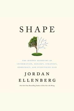 Shape [electronic resource] : the hidden geometry of information, biology, strategy, democracy, and everything else / Jordan Ellenberg.