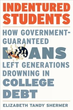 Indentured students : how government-guaranteed loans left generations drowning in college debt