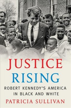 Justice rising : Robert Kennedy's America in black and white / Patricia Sullivan.