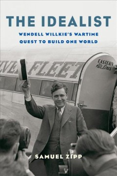 The idealist : Wendell Willkie's wartime quest to build one world