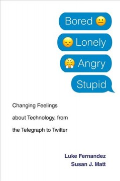 Bored, lonely, angry, stupid : changing feelings about technology, from the telegraph to Twitter