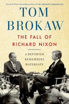 The fall of Richard Nixon a reporter remembers Watergate / Tom Brokaw.