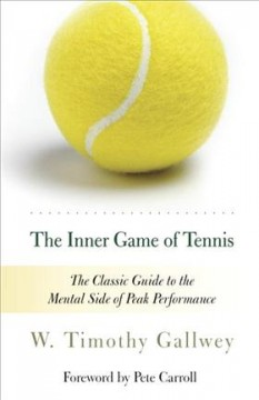 The inner game of tennis : the classic guide to the mental side of peak performance / W. Timothy Gallwey.
