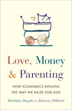 Love, money, and parenting : how economics explains the way we raise our kids / Matthias Doepke & Fabrizio Zilibotti.