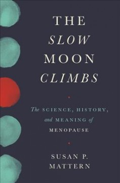 The slow moon climbs : the science, history, and meaning of menopause / Susan P. Mattern.