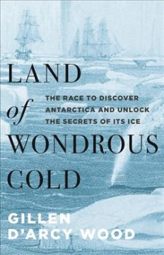 Land of wondrous cold : the race to discover Antarctica and unlock the secrets of its ice