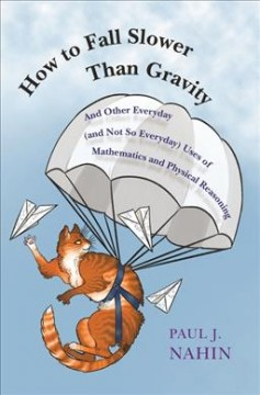How to fall slower than gravity : and other everyday (and not so everyday) uses of mathematics and physical reasoning / Paul J. Nahin