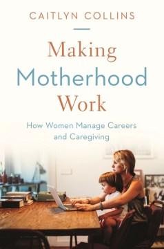 Making Motherhood Work : How Women Manage Careers and Caregiving