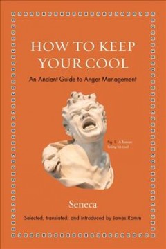 How to keep your cool : an ancient guide to anger management / Seneca ; selected, translated, and introduced by James Romm.