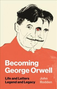 Becoming George Orwell : Life and Letters, Legend and Legacy