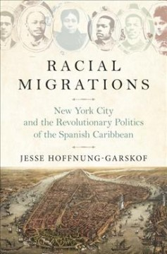 Racial Migrations : New York City and the Revolutionary Politics of the Spanish Caribbean, 1850-1902