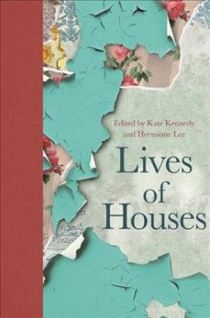 Lives of houses / edited by Kate Kennedy and Hermione Lee