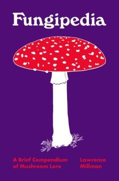 Fungipedia : A Brief Compendium of Mushroom Lore
