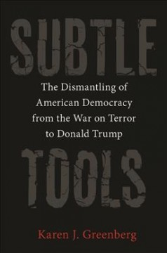 Subtle Tools : The Dismantling of American Democracy from the War on Terror to Donald Trump
