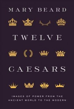Twelve Caesars : images of power from the ancient world to the modern / Mary Beard.