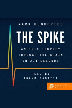 The spike : an epic journey through the brain in 2.1 seconds [electronic resource] / Mark Humphries.