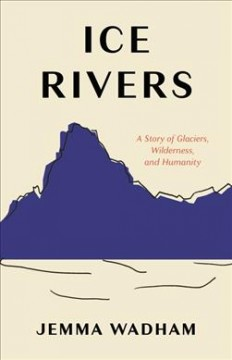 Ice Rivers : A Story of Glaciers, Wilderness, and Humanity
