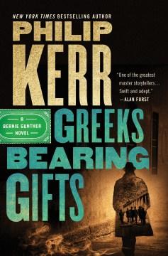 Greeks bearing gifts a Bernie Gunther novel / Philip Kerr.