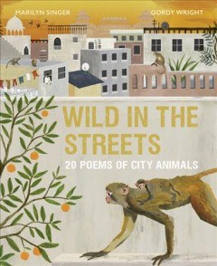 Wild in the Streets : 20 Poems of City Animals