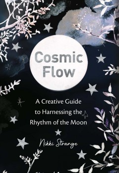 Cosmic flow : a creative guide to harnessing the rhythm of the moon / Nikki Strange.