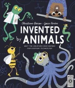 Invented by Animals : Meet the Creatures Who Inspired Our Everyday Technology