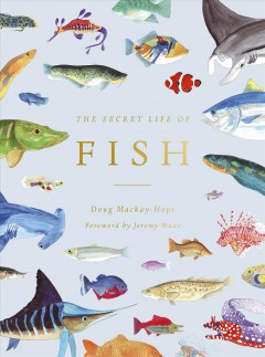 The Secret Life of Fish : The Astonishing Truth About Our Aquatic Cousins