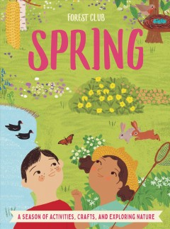 Forest Club Spring : A Season of Activities, Crafts, and Exploring Nature