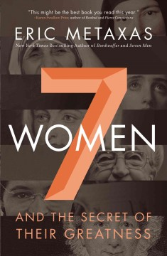 Seven women : and the secret of their greatness Eric Metaxas.