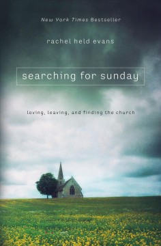 Searching for Sunday : loving, leaving, and finding the church Rachel Held Evans.