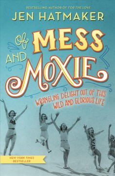 Of mess and moxie : wrangling delight out of this wild and glorious life Jen Hatmaker.