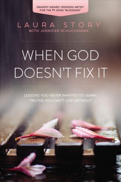 When God doesn't fix it : lessons you never wanted to learn, truths you can't live without Laura Story with Jennifer Schuchmann.