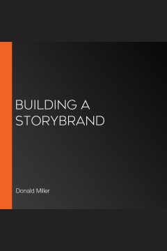 Building a StoryBrand : clarify your message so customers will listen [electronic resource] / Donald Miller.