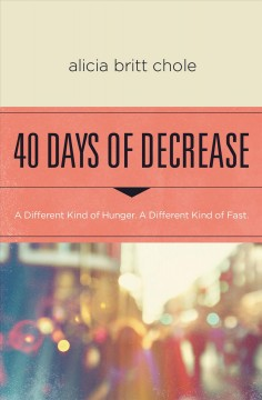 40 days of decrease : a Lenten journey for those hungry for a different kind of fast Alicia Britt Chole.